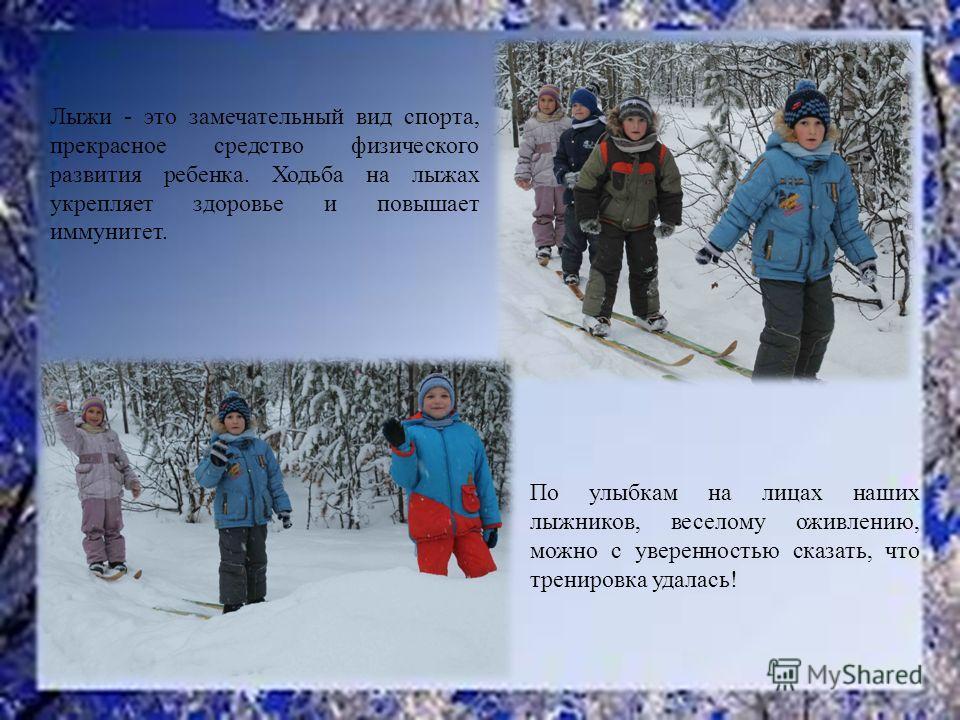 Лыжи - это замечательный вид спорта, прекрасное средство физического развития ребенка. Ходьба на лыжах укрепляет здоровье и повышает иммунитет. По улыбкам на лицах наших лыжников, веселому оживлению, можно с уверенностью сказать, что тренировка удала