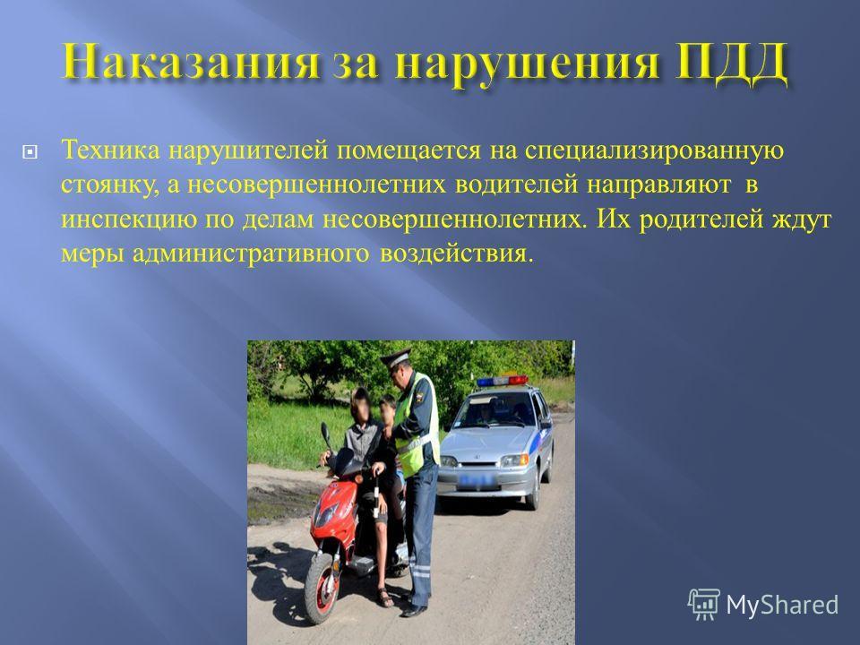 Техника нарушителей помещается на специализированную стоянку, а несовершеннолетних водителей направляют в инспекцию по делам несовершеннолетних. Их родителей ждут меры административного воздействия.