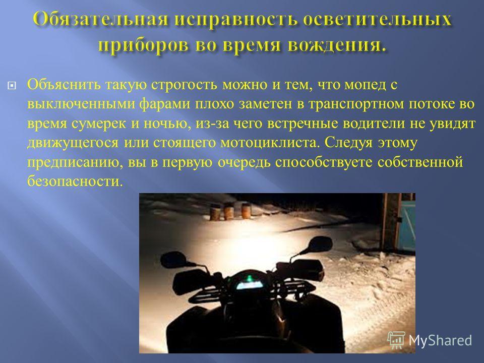 Объяснить такую строгость можно и тем, что мопед с выключенными фарами плохо заметен в транспортном потоке во время сумерек и ночью, из - за чего встречные водители не увидят движущегося или стоящего мотоциклиста. Следуя этому предписанию, вы в перву