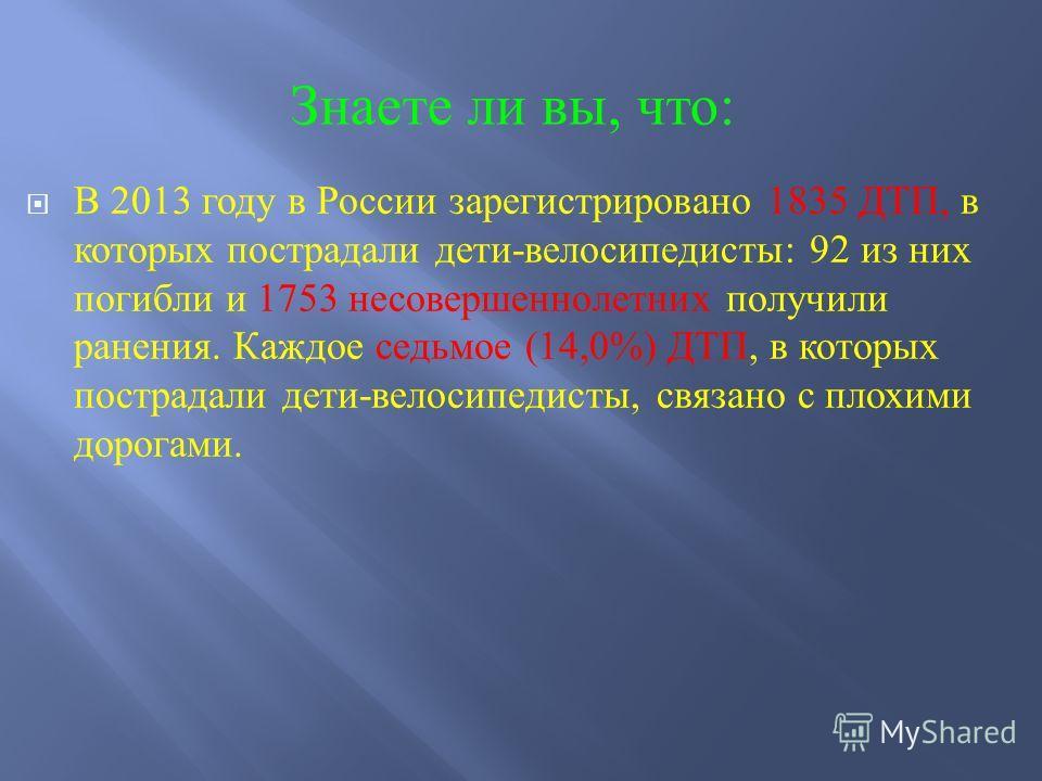 В 2013 году в России зарегистрировано 1835 ДТП, в которых пострадали дети - велосипедисты : 92 из них погибли и 1753 несовершеннолетних получили ранения. Каждое седьмое (14,0%) ДТП, в которых пострадали дети - велосипедисты, связано с плохими дорогам