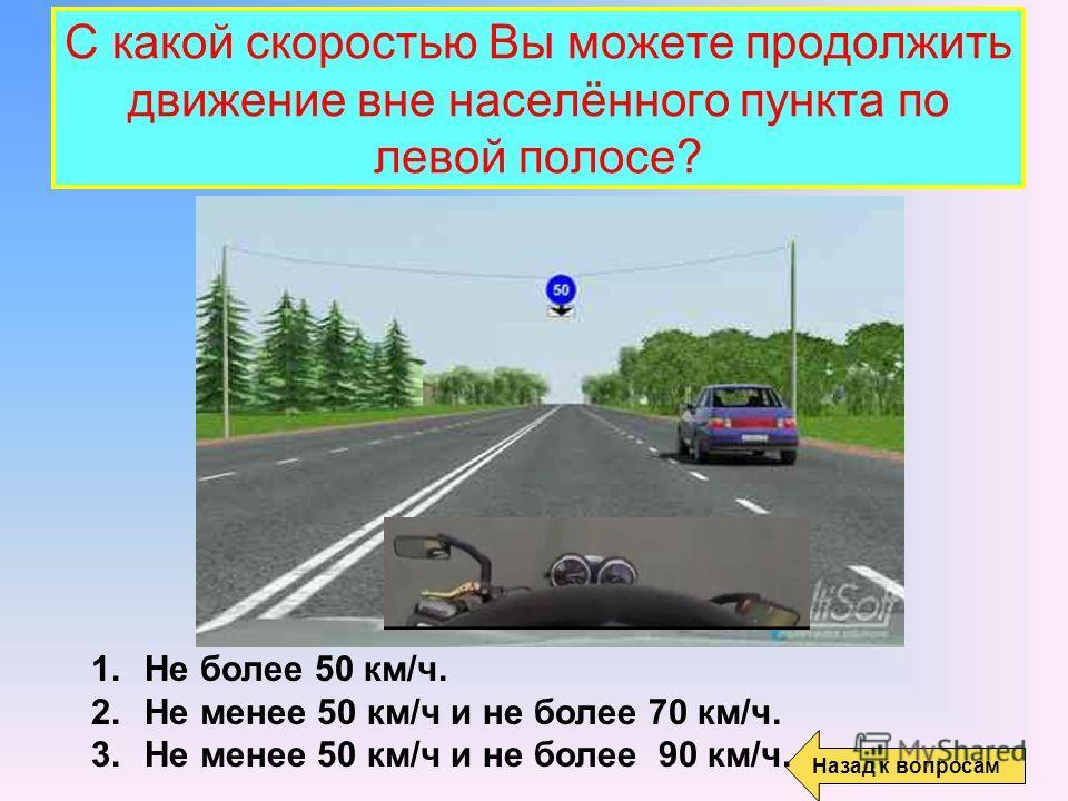 С какой скоростью Вы можете продолжить движение вне населённого пункта по левой полосе? Назад к вопросам 1. Не более 50 км/ч. 2. Не менее 50 км/ч и не более 70 км/ч. 3. Не менее 50 км/ч и не более 90 км/ч.