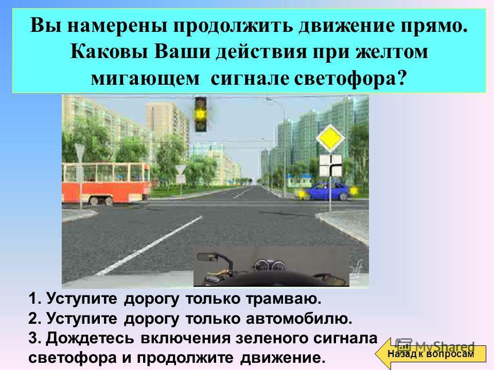 Вы намерены продолжить движение прямо. Каковы Ваши действия при желтом мигающем сигнале светофора? 1. Уступите дорогу только трамваю. 2. Уступите дорогу только автомобилю. 3. Дождетесь включения зеленого сигнала светофора и продолжите движение. Назад