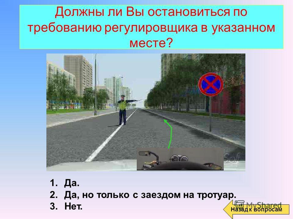 Должны ли Вы остановиться по требованию регулировщика в указанном месте? 1.Да. 2.Да, но только с заездом на тротуар. 3.Нет. Назад к вопросам
