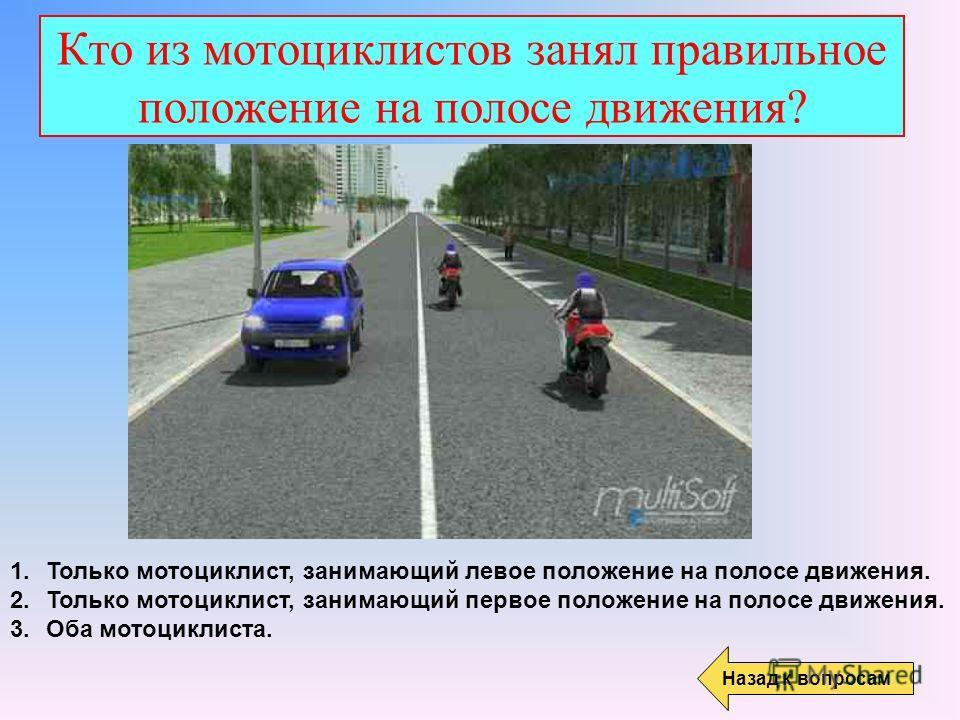 Кто из мотоциклистов занял правильное положение на полосе движения? Назад к вопросам 1. Только мотоциклист, занимающий левое положение на полосе движения. 2. Только мотоциклист, занимающий первое положение на полосе движения. 3. Оба мотоциклиста.