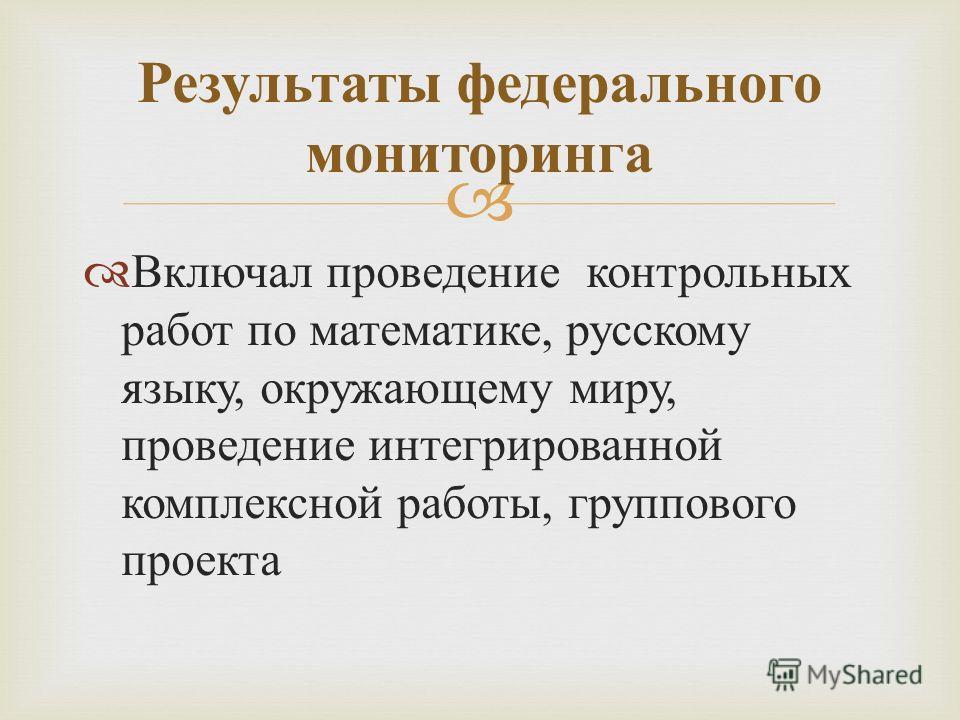 Включал проведение контрольных работ по математике, русскому языку, окружающему миру, проведение интегрированной комплексной работы, группового проекта Результаты федерального мониторинга