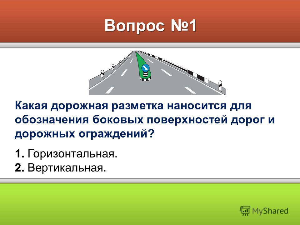 Вопрос 1 Какая дорожная разметка наносится для обозначения боковых поверхностей дорог и дорожных ограждений? 1. Горизонтальная. 2. Вертикальная.
