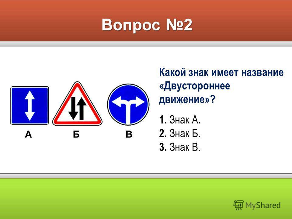 Вопрос 2 АБВ Какой знак имеет название «Двустороннее движение»? 1. Знак А. 2. Знак Б. 3. Знак В.