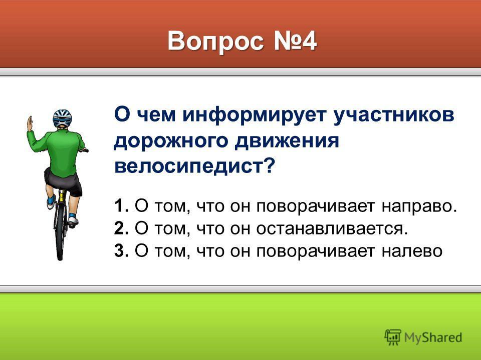 Вопрос 4 О чем информирует участников дорожного движения велосипедист? 1. О том, что он поворачивает направо. 2. О том, что он останавливается. 3. О том, что он поворачивает налево