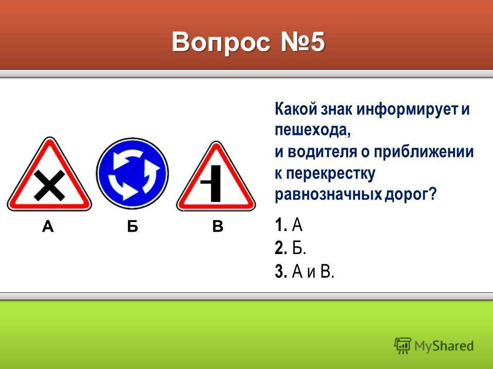 Вопрос 5 АБВ Какой знак информирует и пешехода, и водителя о приближении к перекрестку равнозначных дорог? 1. А 2. Б. 3. А и В.