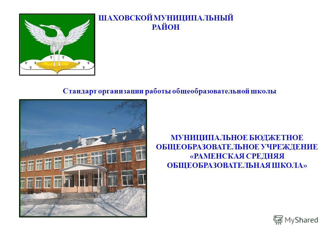 ШАХОВСКОЙ МУНИЦИПАЛЬНЫЙ РАЙОН МУНИЦИПАЛЬНОЕ БЮДЖЕТНОЕ ОБЩЕОБРАЗОВАТЕЛЬНОЕ УЧРЕЖДЕНИЕ «РАМЕНСКАЯ СРЕДНЯЯ ОБЩЕОБРАЗОВАТЕЛЬНАЯ ШКОЛА» Стандарт организации работы общеобразовательной школы