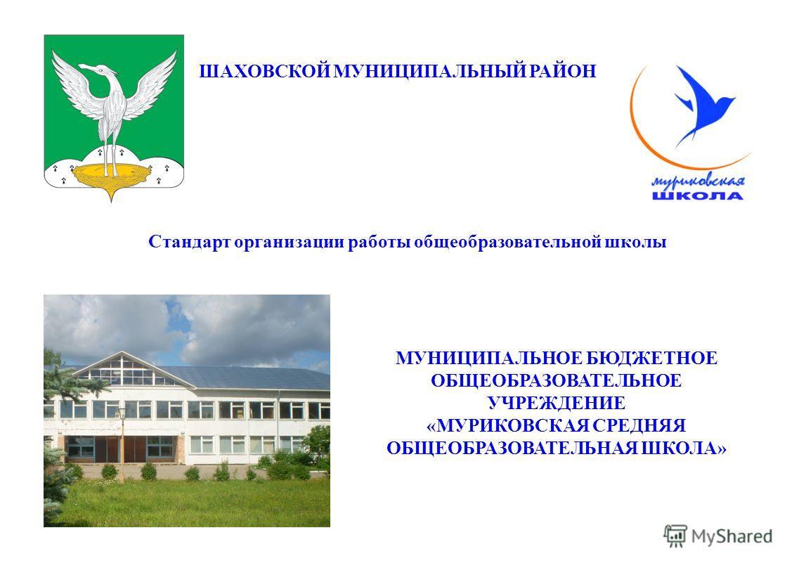 ШАХОВСКОЙ МУНИЦИПАЛЬНЫЙ РАЙОН Стандарт организации работы общеобразовательной школы МУНИЦИПАЛЬНОЕ БЮДЖЕТНОЕ ОБЩЕОБРАЗОВАТЕЛЬНОЕ УЧРЕЖДЕНИЕ «МУРИКОВСКАЯ СРЕДНЯЯ ОБЩЕОБРАЗОВАТЕЛЬНАЯ ШКОЛА»