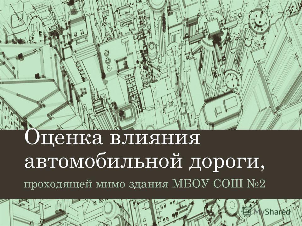 Оценка влияния автомобильной дороги, проходящей мимо здания МБОУ СОШ 2