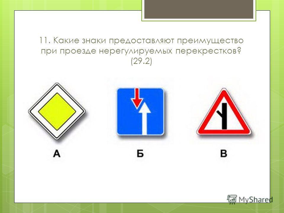 11. Какие знаки предоставляют преимущество при проезде нерегулируемых перекрестков? (29.2)