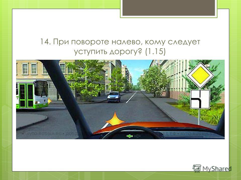 14. При повороте налево, кому следует уступить дорогу? (1.15)