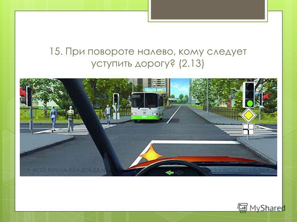 15. При повороте налево, кому следует уступить дорогу? (2.13)