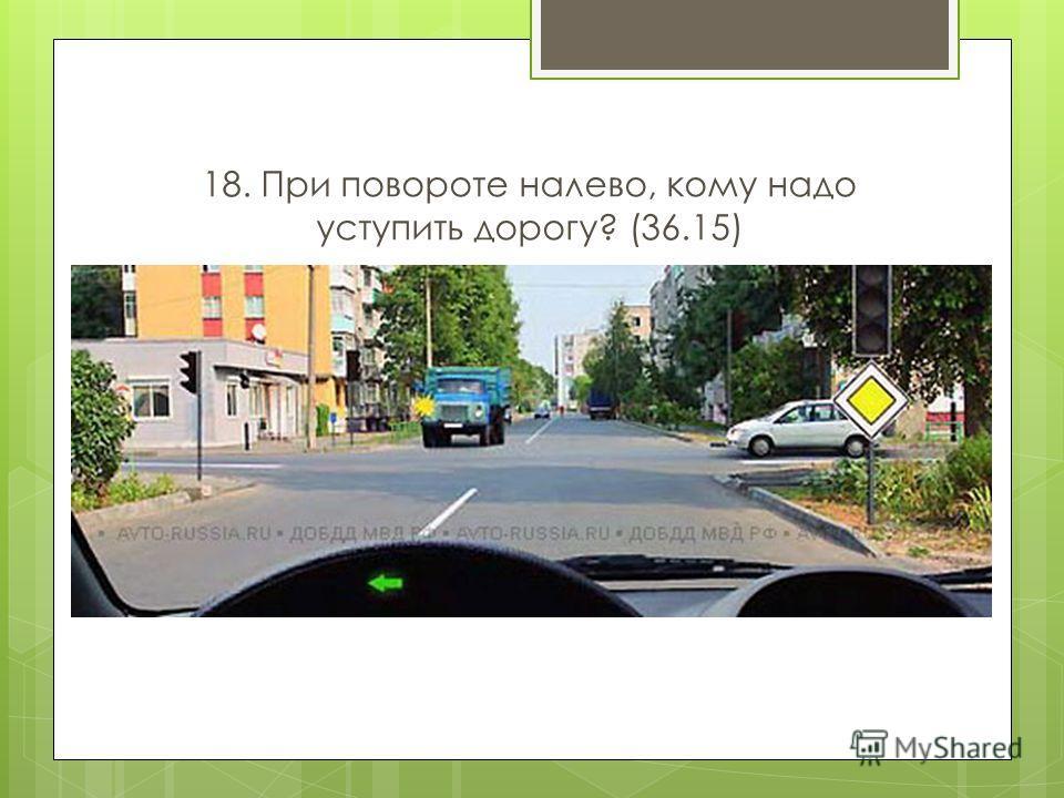 18. При повороте налево, кому надо уступить дорогу? (36.15)