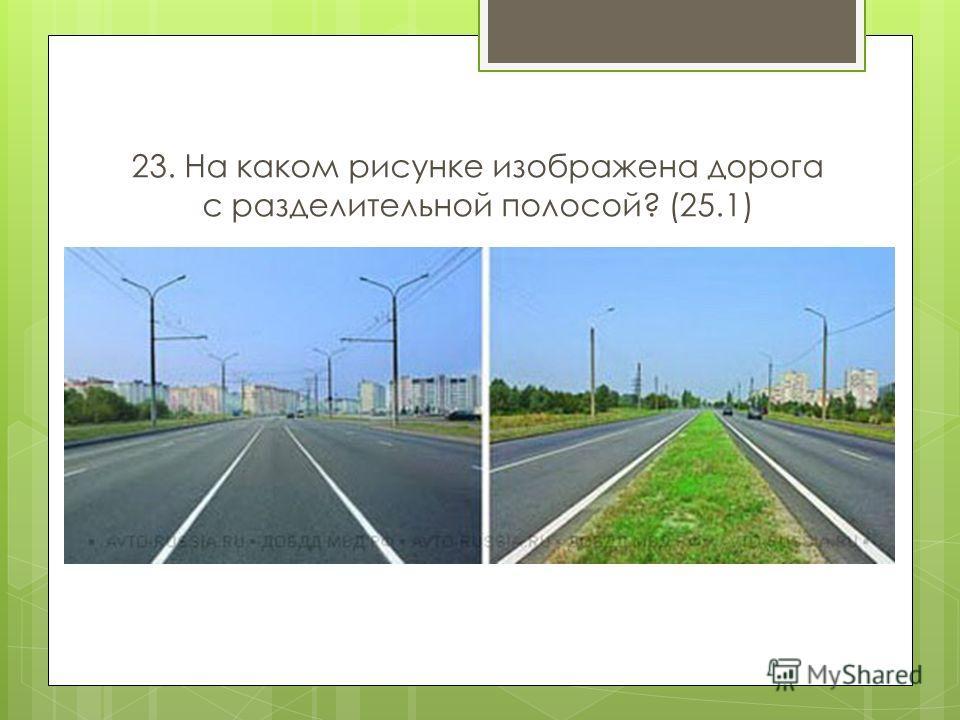 23. На каком рисунке изображена дорога с разделительной полосой? (25.1)