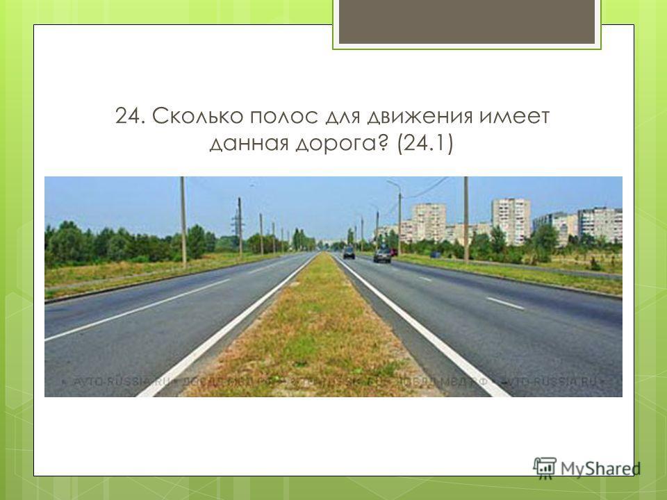 24. Сколько полос для движения имеет данная дорога? (24.1)