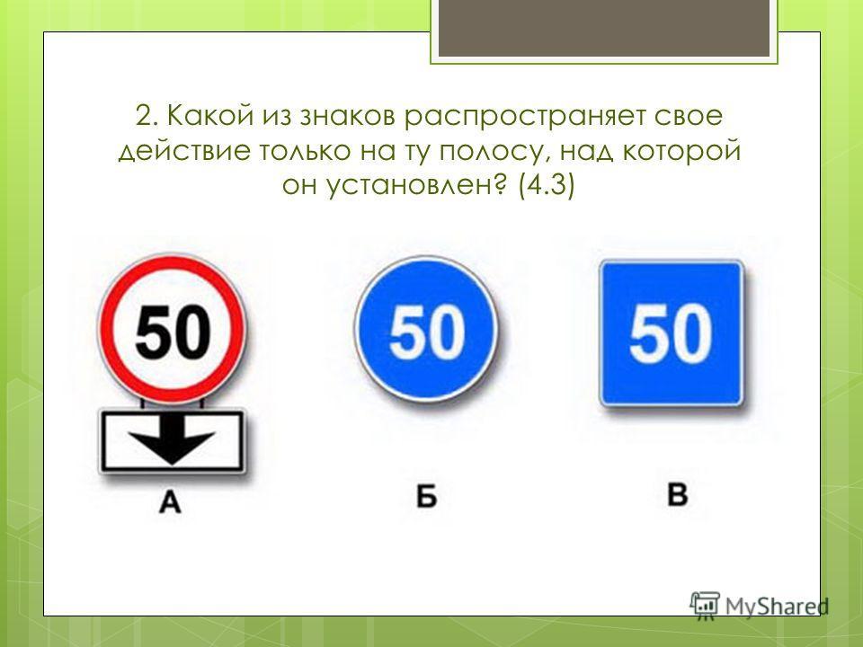2. Какой из знаков распространяет свое действие только на ту полосу, над которой он установлен? (4.3)