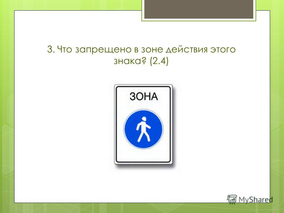 3. Что запрещено в зоне действия этого знака? (2.4)