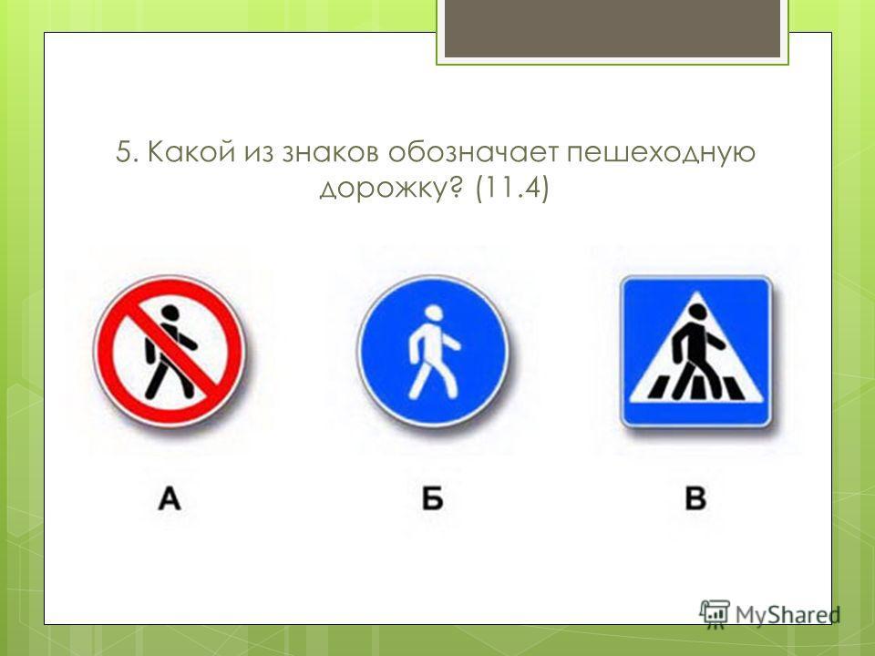 5. Какой из знаков обозначает пешеходную дорожку? (11.4)