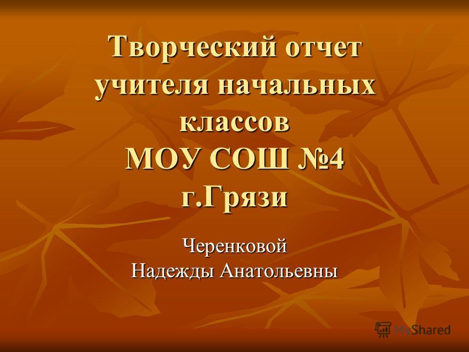 Творческий отчет учителя начальных классов МОУ СОШ 4 г.Грязи Черенковой Надежды Анатольевны
