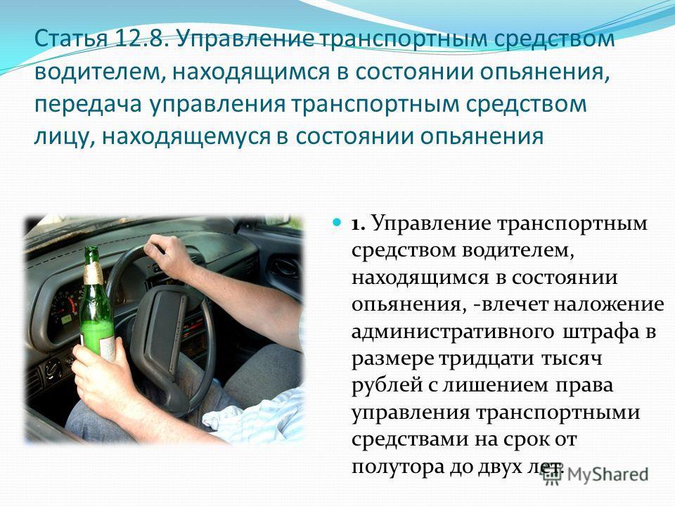 Статья 12.8. Управление транспортным средством водителем, находящимся в состоянии опьянения, передача управления транспортным средством лицу, находящемуся в состоянии опьянения 1. Управление транспортным средством водителем, находящимся в состоянии о