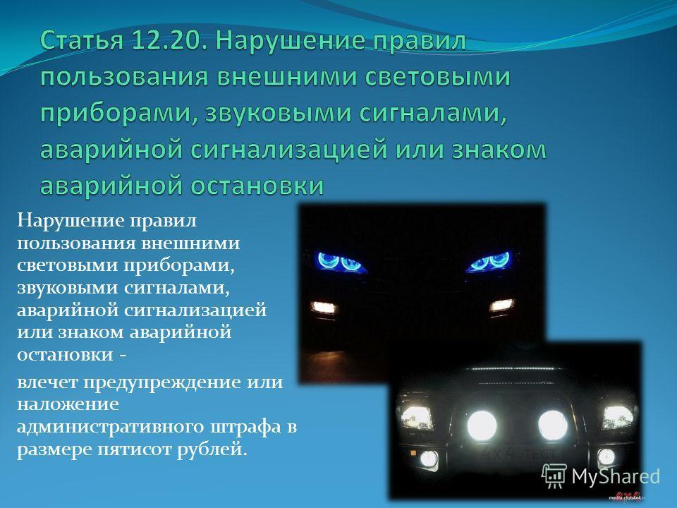 Нарушение правил пользования внешними световыми приборами, звуковыми сигналами, аварийной сигнализацией или знаком аварийной остановки - влечет предупреждение или наложение административного штрафа в размере пятисот рублей.