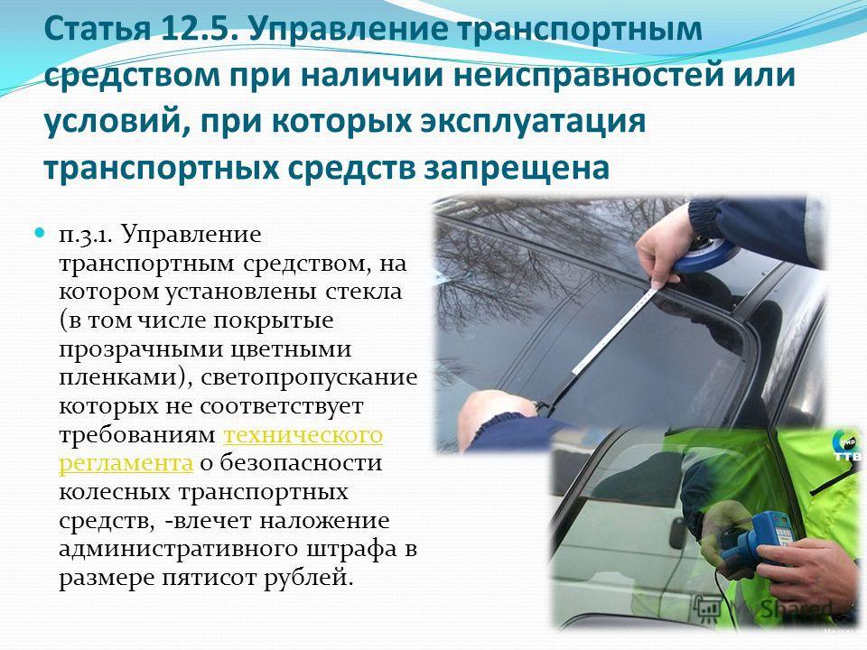 Статья 12.5. Управление транспортным средством при наличии неисправностей или условий, при которых эксплуатация транспортных средств запрещена п.3.1. Управление транспортным средством, на котором установлены стекла (в том числе покрытые прозрачными ц