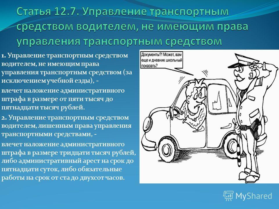 1. Управление транспортным средством водителем, не имеющим права управления транспортным средством (за исключением учебной езды), - влечет наложение административного штрафа в размере от пяти тысяч до пятнадцати тысяч рублей. 2. Управление транспортн