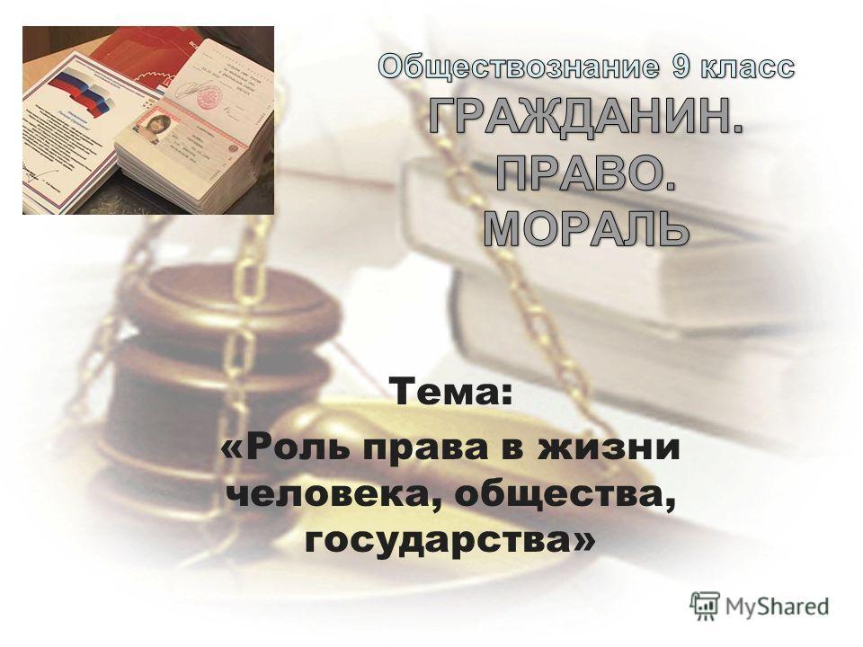 Тема: «Роль права в жизни человека, общества, государства»