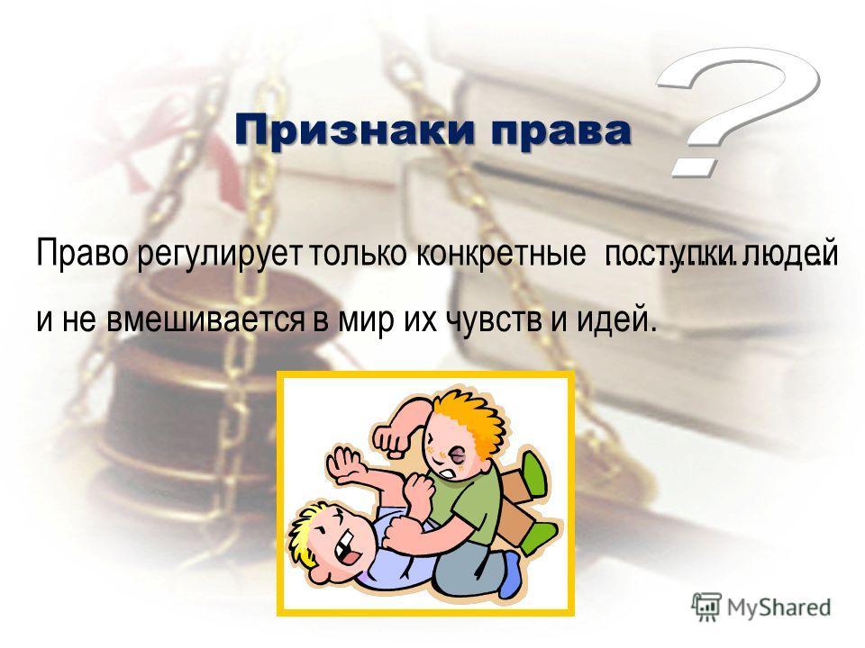 Признаки права Право регулирует только конкретные поступки людей и не вмешивается в мир их чувств и идей. ………………….