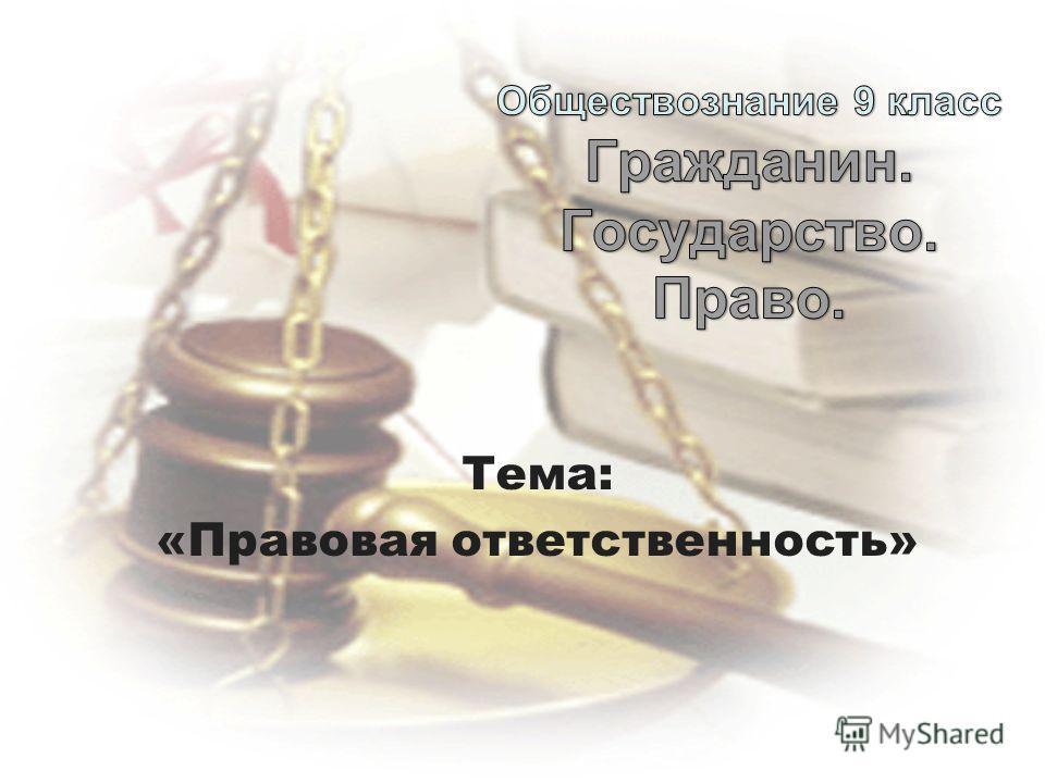 Тема: «Правовая ответственность»
