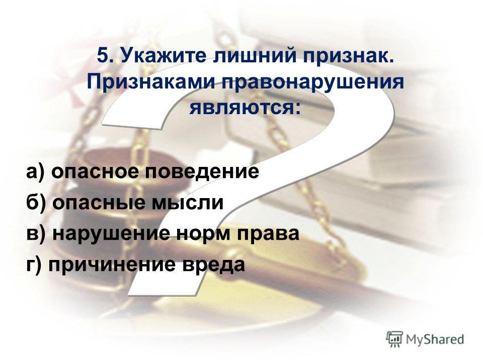 5. Укажите лишний признак. Признаками правонарушения являются: а) опасное поведение б) опасные мысли в) нарушение норм права г) причинение вреда
