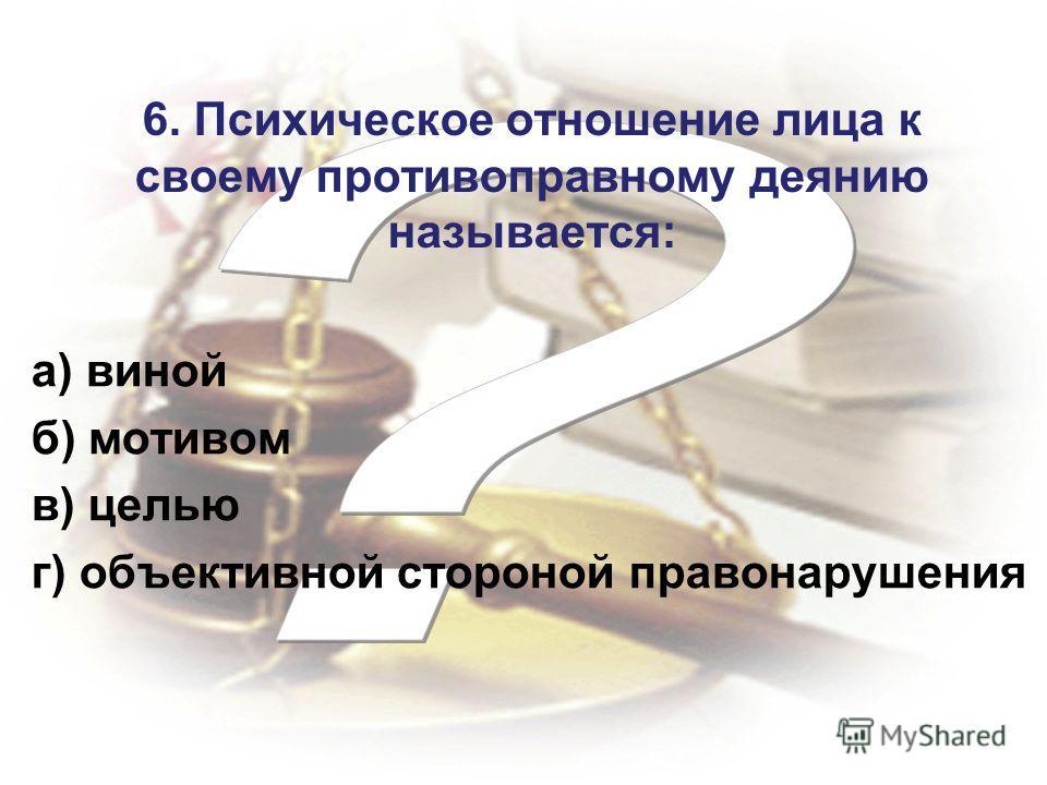 6. Психическое отношение лица к своему противоправному деянию называется: а) виной б) мотивом в) целью г) объективной стороной правонарушения