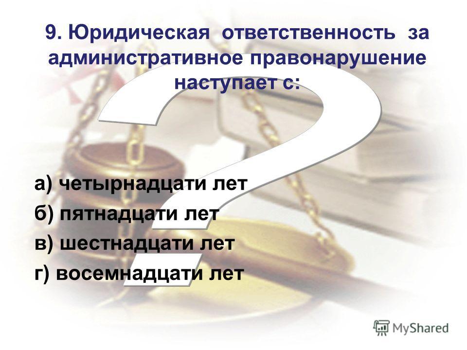 9. Юридическая ответственность за административное правонарушение наступает с: а) четырнадцати лет б) пятнадцати лет в) шестнадцати лет г) восемнадцати лет
