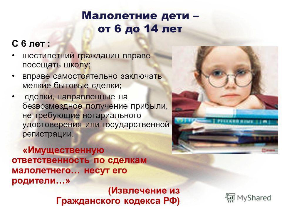 Малолетние дети – от 6 до 14 лет С 6 лет : шестилетний гражданин вправе посещать школу; вправе самостоятельно заключать мелкие бытовые сделки; сделки, направленные на безвозмездное получение прибыли, не требующие нотариального удостоверения или госуд