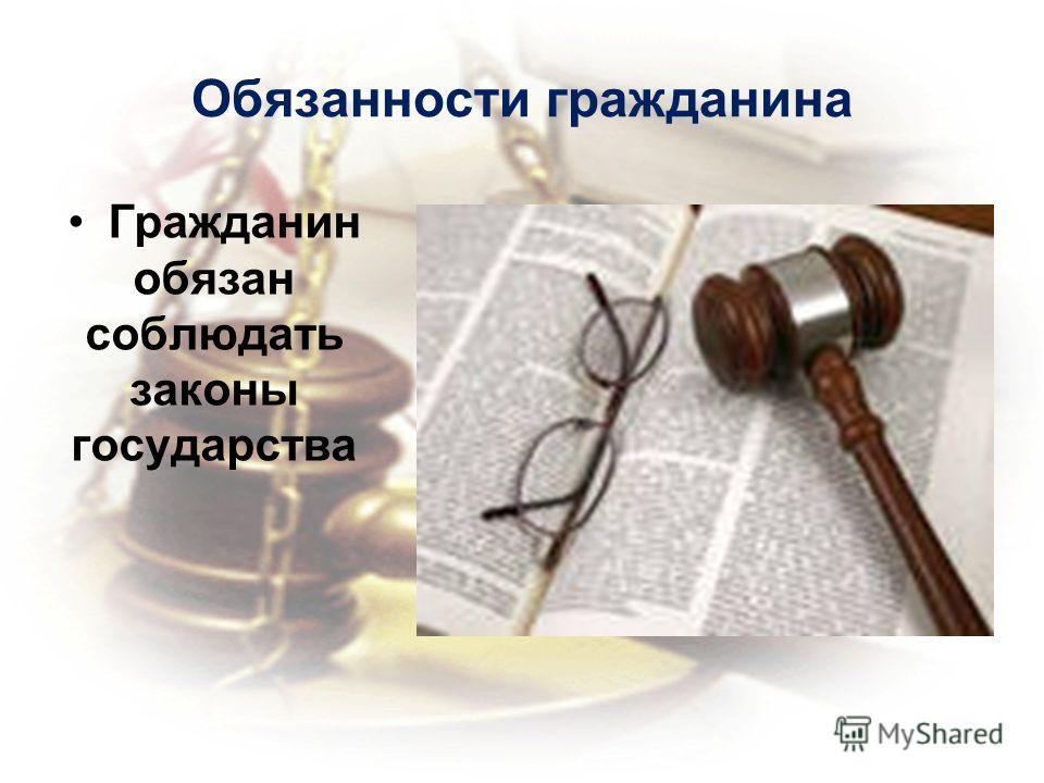 Обязанности гражданина Гражданин обязан соблюдать законы государства