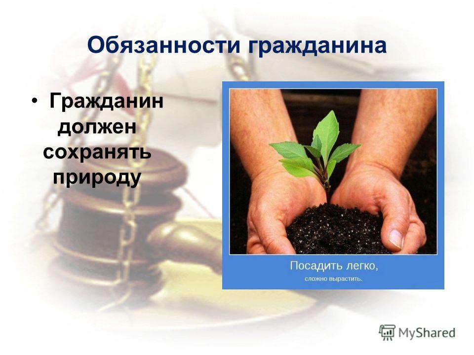 Обязанности гражданина Гражданин должен сохранять природу