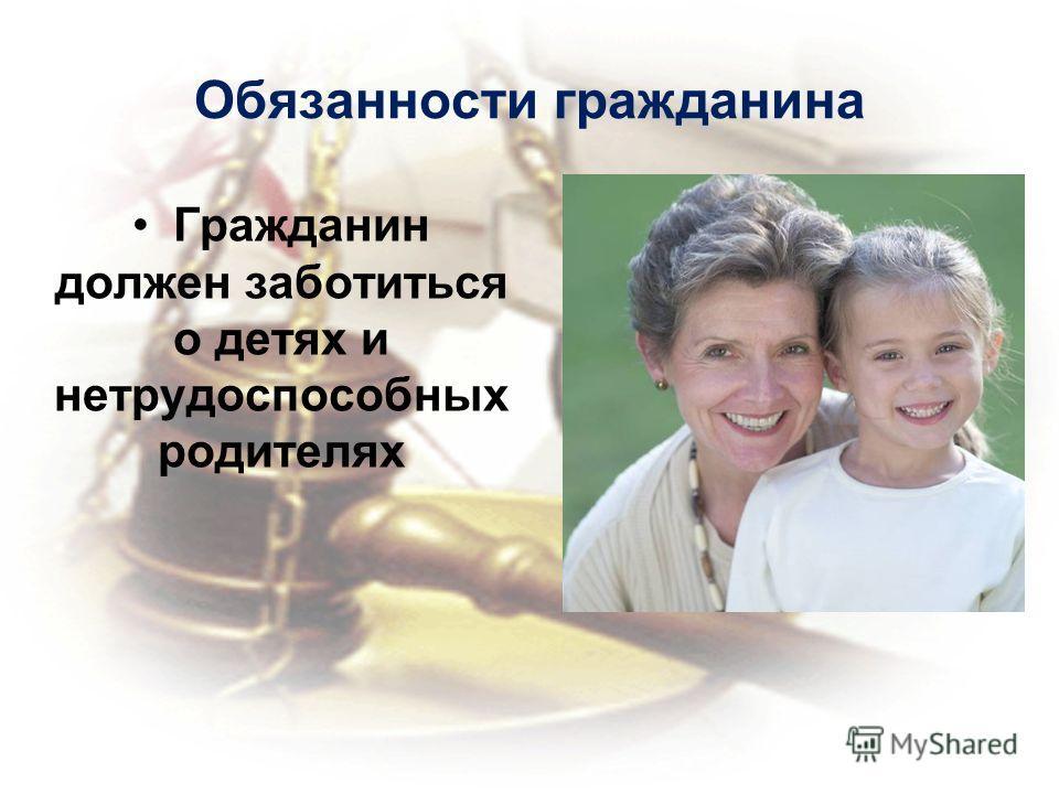 Обязанности гражданина Гражданин должен заботиться о детях и нетрудоспособных родителях