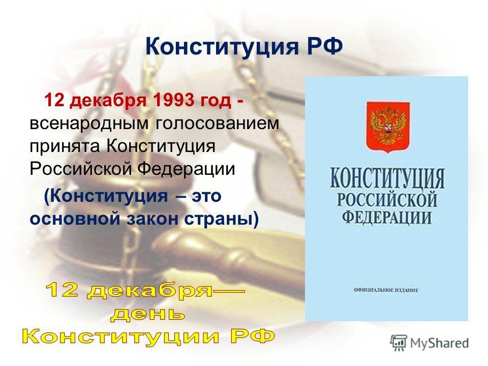 Конституция РФ 12 декабря 1993 год - всенародным голосованием принята Конституция Российской Федерации (Конституция – это основной закон страны)