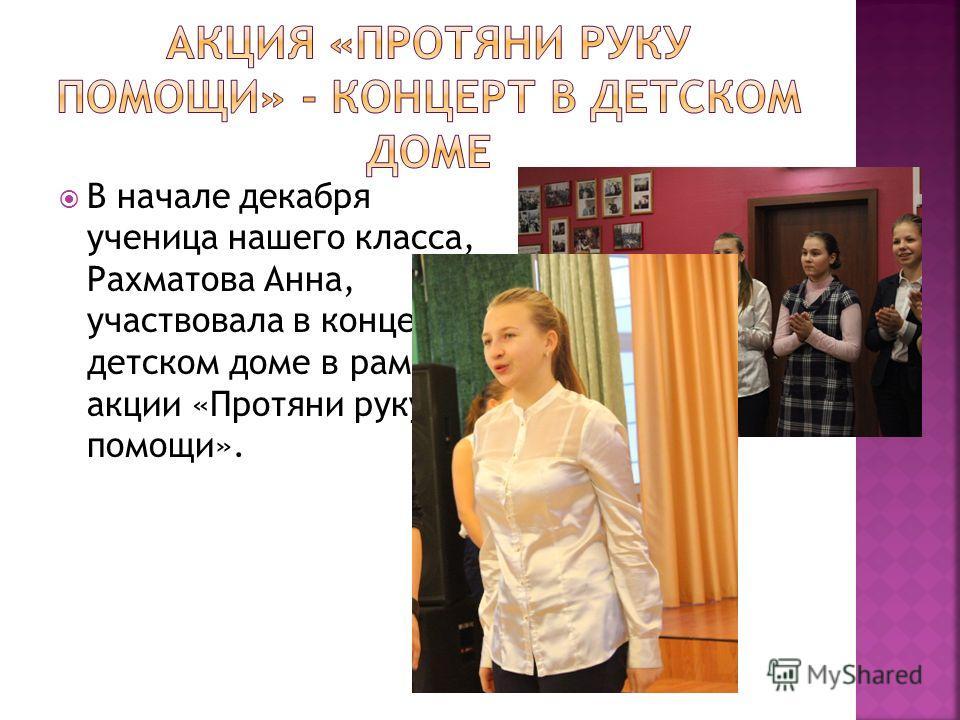 В начале декабря ученица нашего класса, Рахматова Анна, участвовала в концерте в детском доме в рамках акции «Протяни руку помощи».