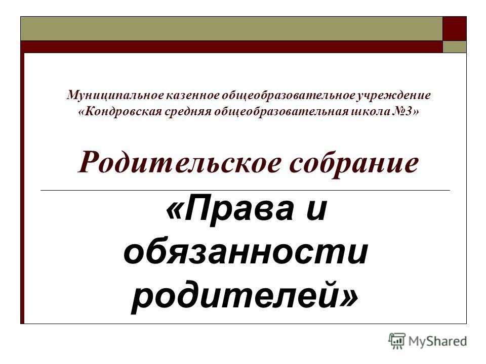 Муниципальное казенное общеобразовательное учреждение «Кондровская средняя общеобразовательная школа 3» Родительское собрание «Права и обязанности родителей»