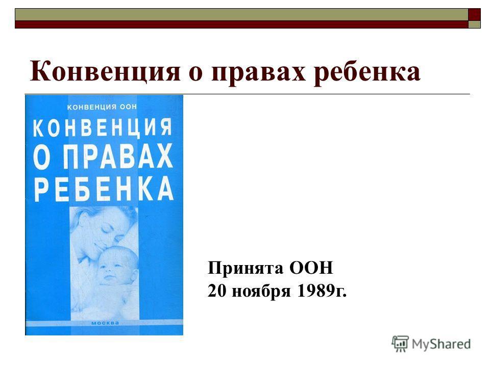 Конвенция о правах ребенка Принята ООН 20 ноября 1989 г.