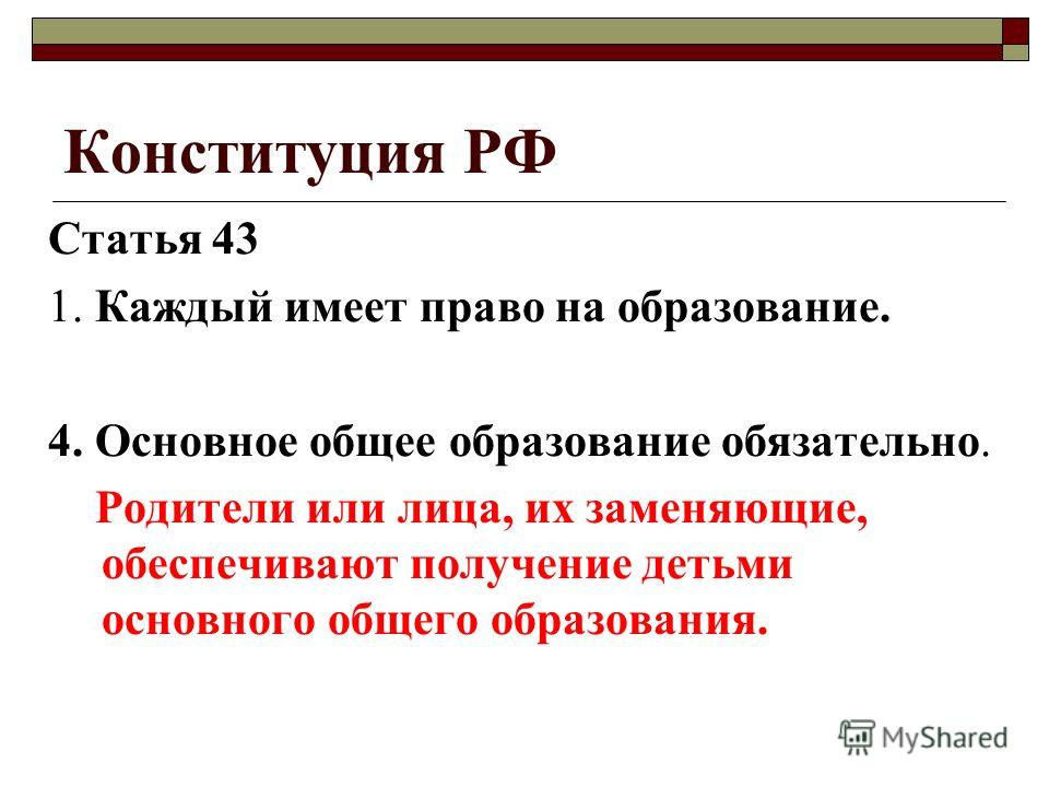 Конституция РФ Статья 43 1. Каждый имеет право на образование. 4. Основное общее образование обязательно. Родители или лица, их заменяющие, обеспечивают получение детьми основного общего образования.