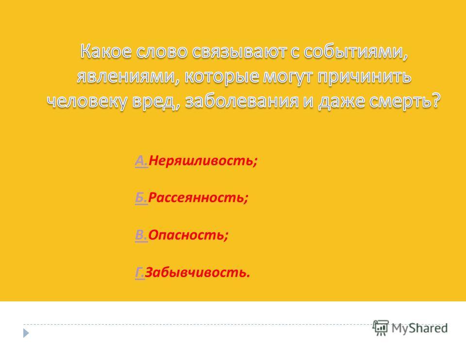 А. А. Неряшливость ; Б. Б. Рассеянность ; В. В. Опасность ; Г. Г. Забывчивость.