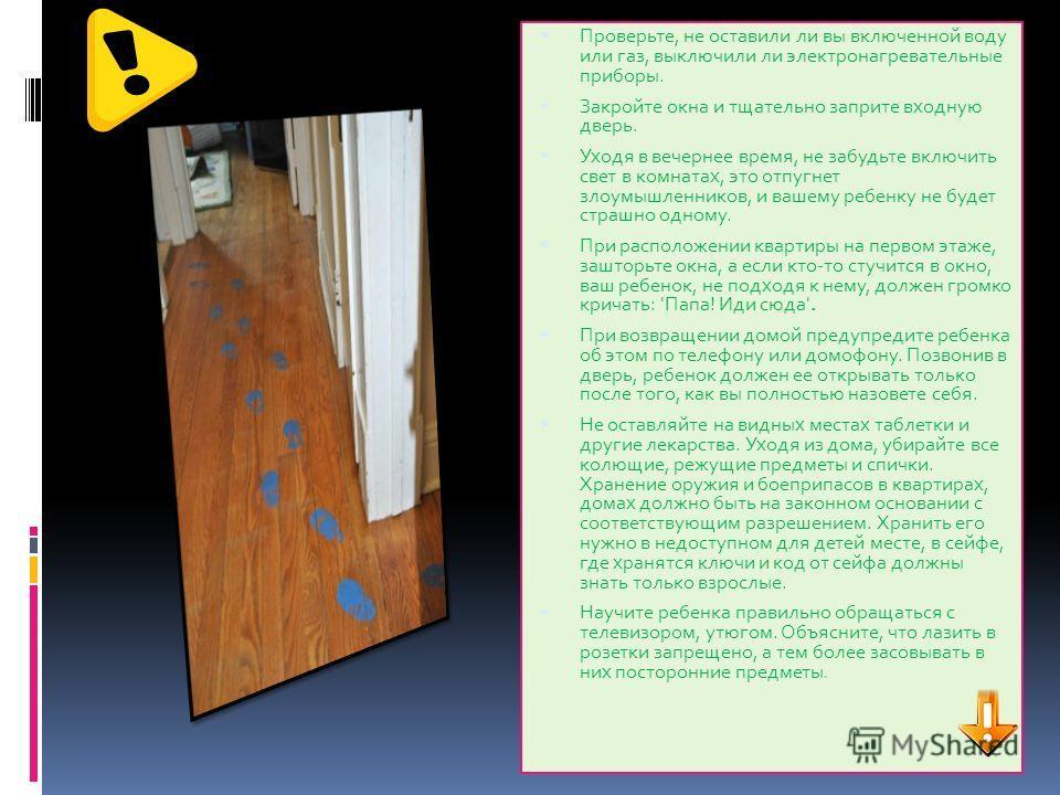 Проверьте, не оставили ли вы включенной воду или газ, выключили ли электронагревательные приборы. Закройте окна и тщательно заприте входную дверь. Уходя в вечернее время, не забудьте включить свет в комнатах, это отпугнет злоумышленников, и вашему ре