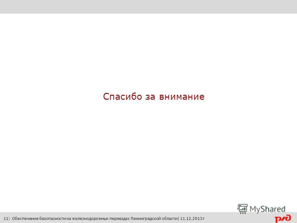 Спасибо за внимание 11| Обеспечение безопасности на железнодорожных переездах Ленинградской области| 11.12.2013 г
