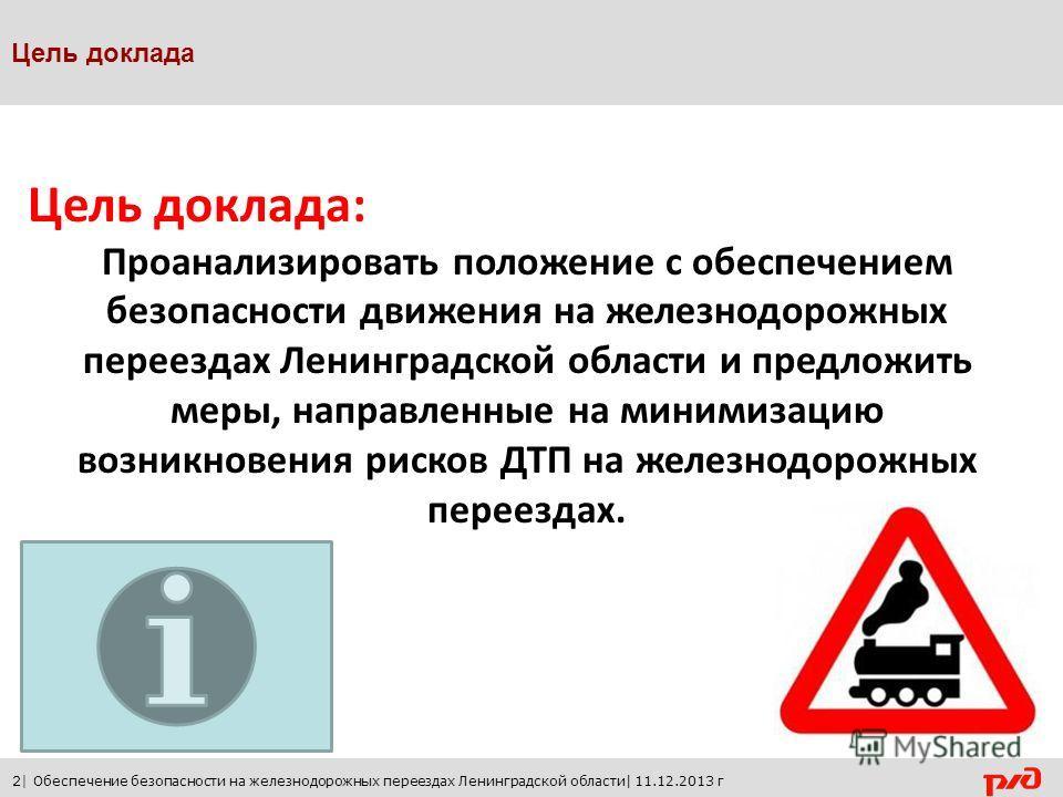 Цель доклада: Проанализировать положение с обеспечением безопасности движения на железнодорожных переездах Ленинградской области и предложить меры, направленные на минимизацию возникновения рисков ДТП на железнодорожных переездах. Цель доклада 2| Обе
