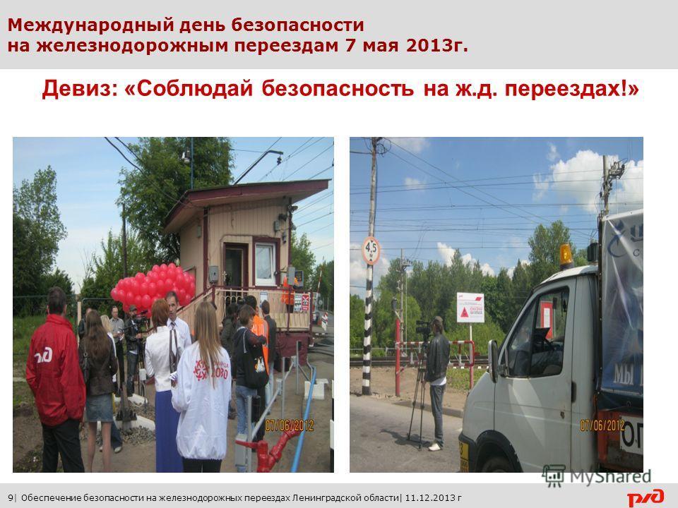 Международный день безопасности на железнодорожным переездам 7 мая 2013 г. Девиз: «Соблюдай безопасность на ж.д. переездах!» 9| Обеспечение безопасности на железнодорожных переездах Ленинградской области| 11.12.2013 г